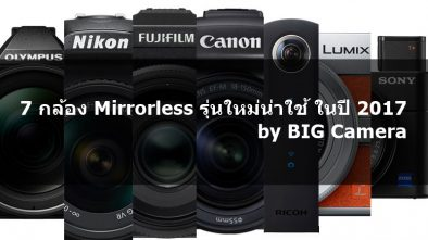 7 กล้อง Mirrorless รุ่นใหม่น่าใช้ ในปี 2017 by BIG Camera พร้อมฟีเจอร์เด็ดแต่ละรุ่น